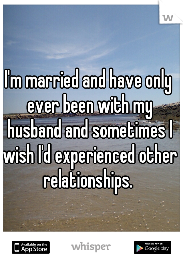 I'm married and have only ever been with my husband and sometimes I wish I'd experienced other relationships.