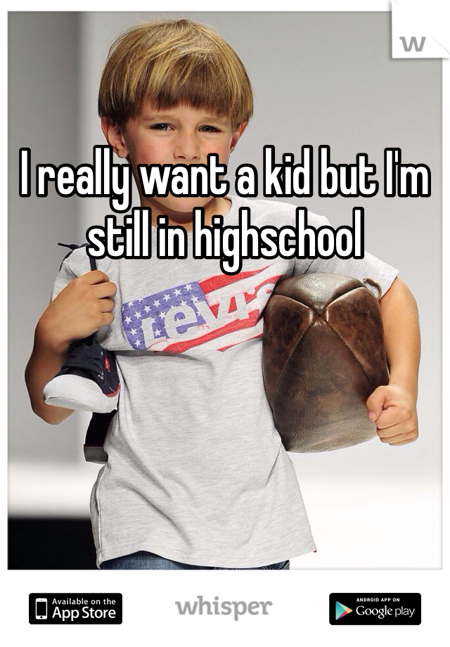 I really want a kid but I'm still in highschool