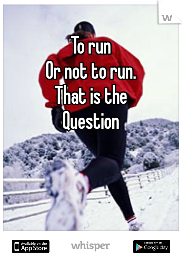 To run  Or not to run. That is the Question