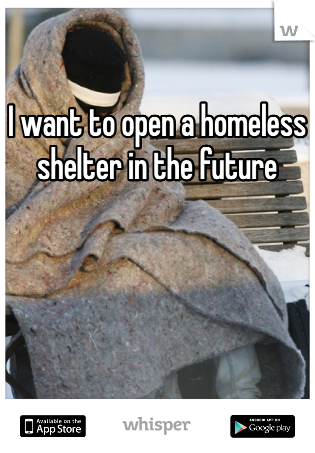 I want to open a homeless shelter in the future
