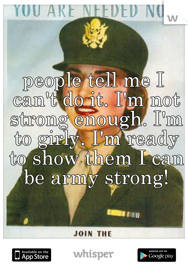 people tell me I can't do it. I'm not strong enough. I'm to girly. I'm ready to show them I can be army strong!