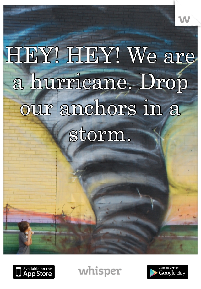 HEY! HEY! We are a hurricane. Drop our anchors in a storm.