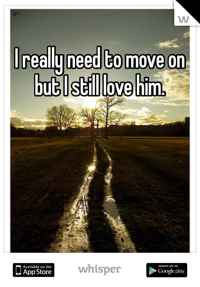 I really need to move on but I still love him.