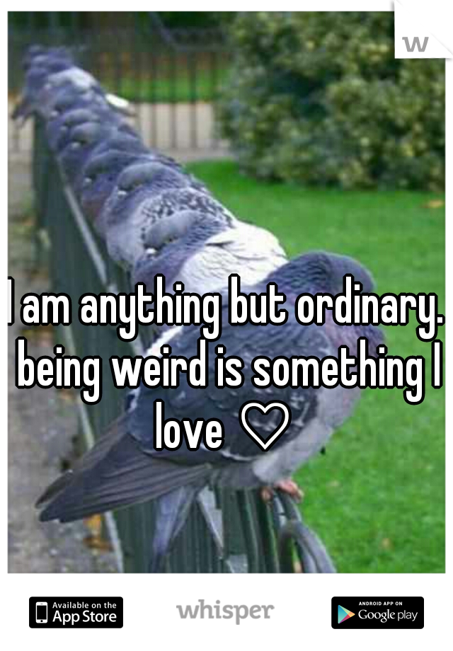 I am anything but ordinary. being weird is something I love ♡