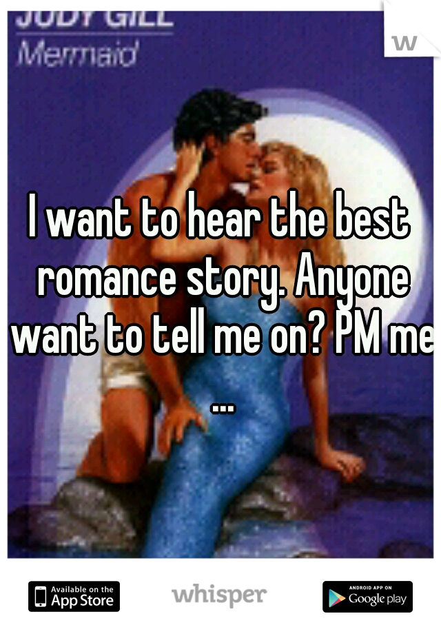 I want to hear the best romance story. Anyone want to tell me on? PM me ...