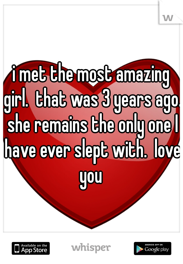 i met the most amazing girl.  that was 3 years ago. she remains the only one I have ever slept with.  love you