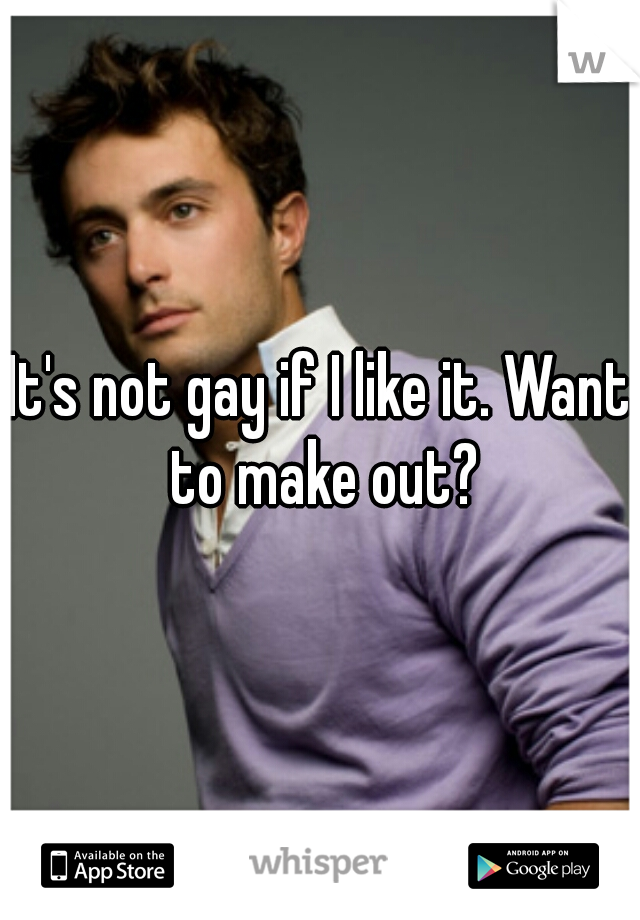 It's not gay if I like it. Want to make out?