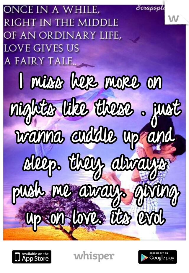 I miss her more on nights like these . just wanna cuddle up and sleep. they always push me away. giving up on love. its evol