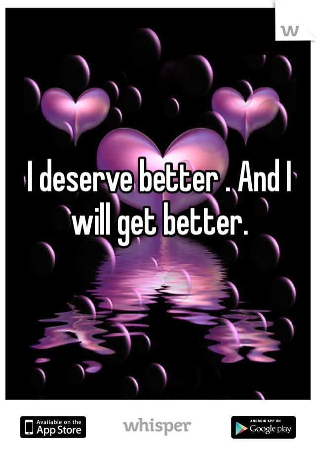 I deserve better . And I will get better.