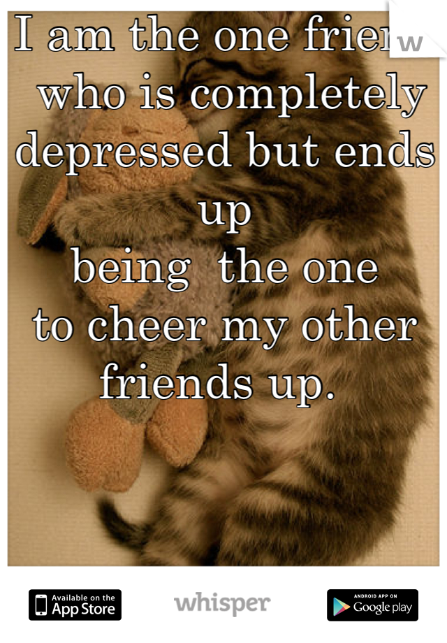 I am the one friend  who is completely  depressed but ends up  being  the one  to cheer my other  friends up.