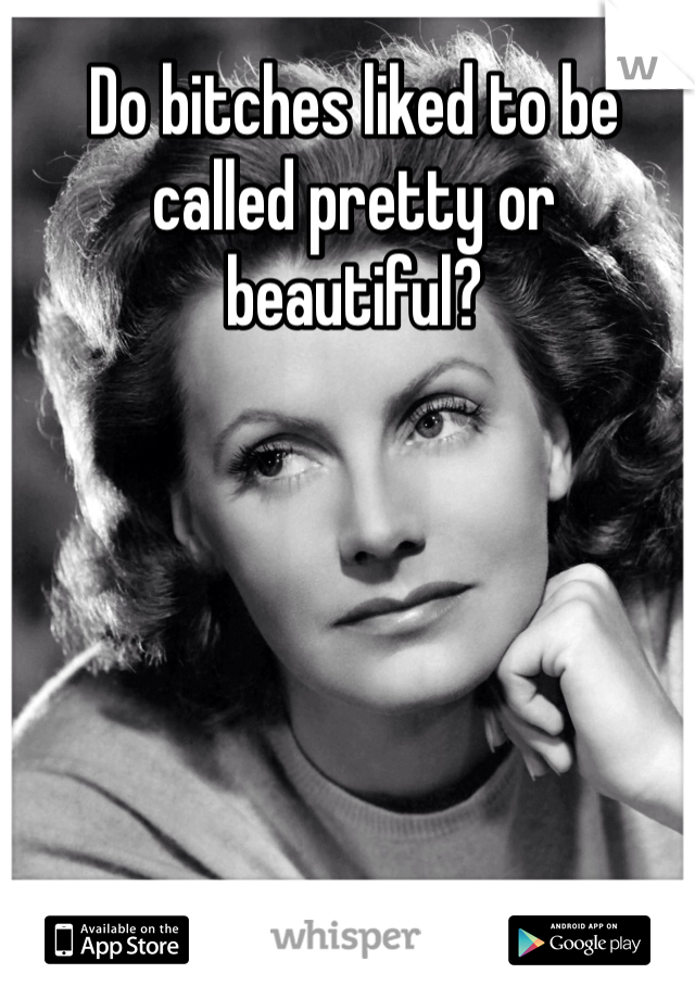 Do bitches liked to be called pretty or beautiful?