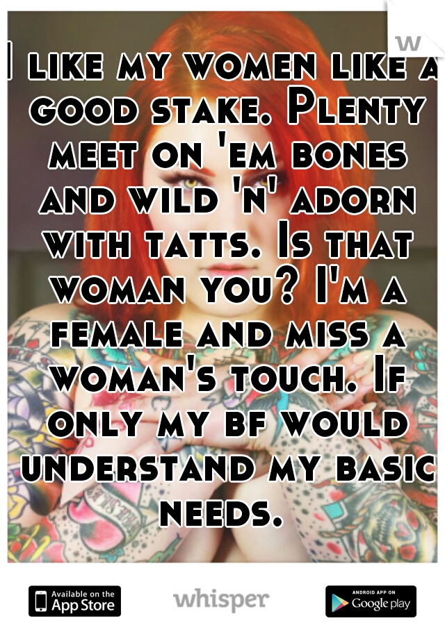 I like my women like a good stake. Plenty meet on 'em bones and wild 'n' adorn with tatts. Is that woman you? I'm a female and miss a woman's touch. If only my bf would understand my basic needs.