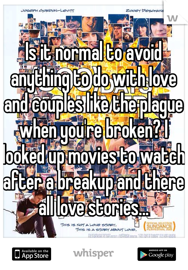 Is it normal to avoid anything to do with love and couples like the plague when you're broken? I looked up movies to watch after a breakup and there all love stories...