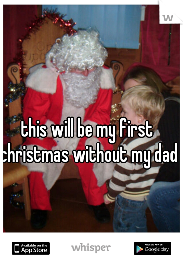 this will be my first christmas without my dad