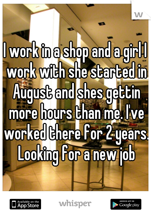 I work in a shop and a girl I work with she started in August and shes gettin more hours than me. I've worked there for 2 years. Looking for a new job