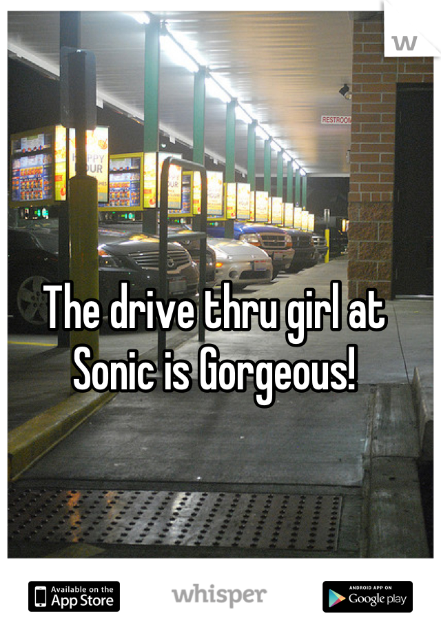 The drive thru girl at Sonic is Gorgeous!