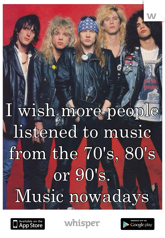 I wish more people listened to music from the 70's, 80's or 90's.  Music nowadays sucks!