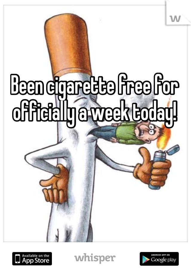 Been cigarette free for officially a week today!
