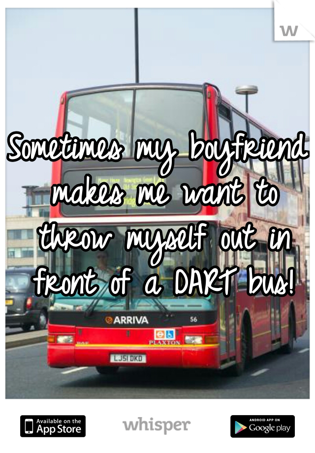 Sometimes my boyfriend makes me want to throw myself out in front of a DART bus!