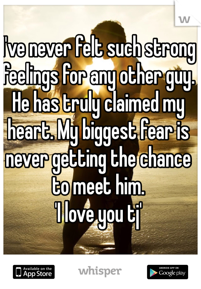 I've never felt such strong feelings for any other guy. He has truly claimed my heart. My biggest fear is never getting the chance to meet him.  'I love you tj'