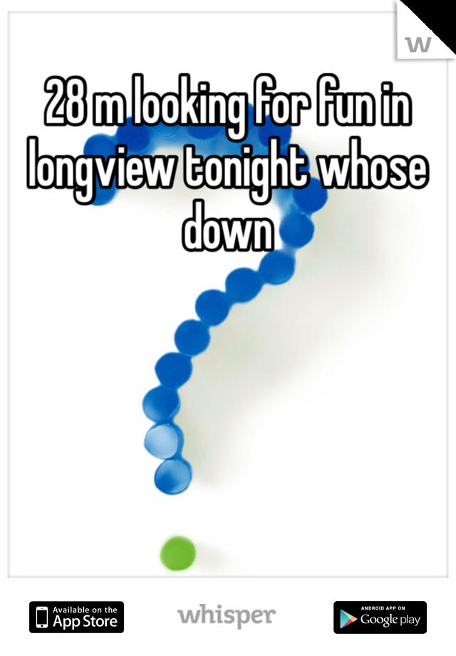 28 m looking for fun in longview tonight whose down