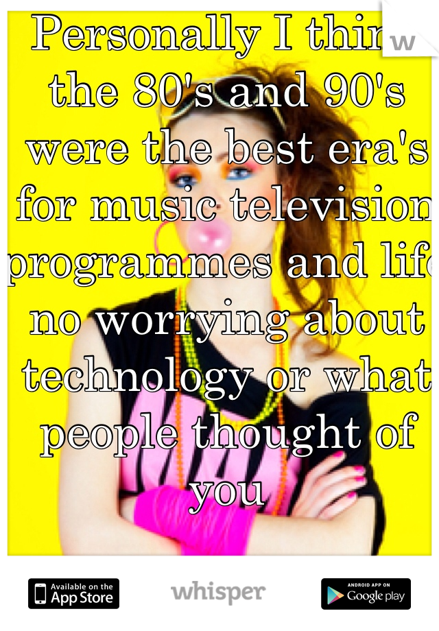 Personally I think the 80's and 90's were the best era's for music television programmes and life no worrying about technology or what people thought of you