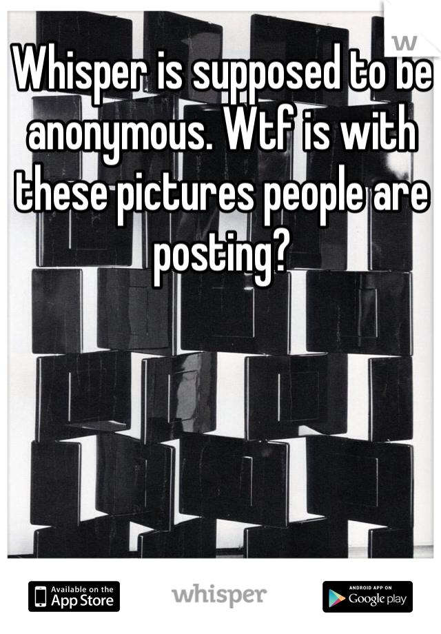 Whisper is supposed to be anonymous. Wtf is with these pictures people are posting?