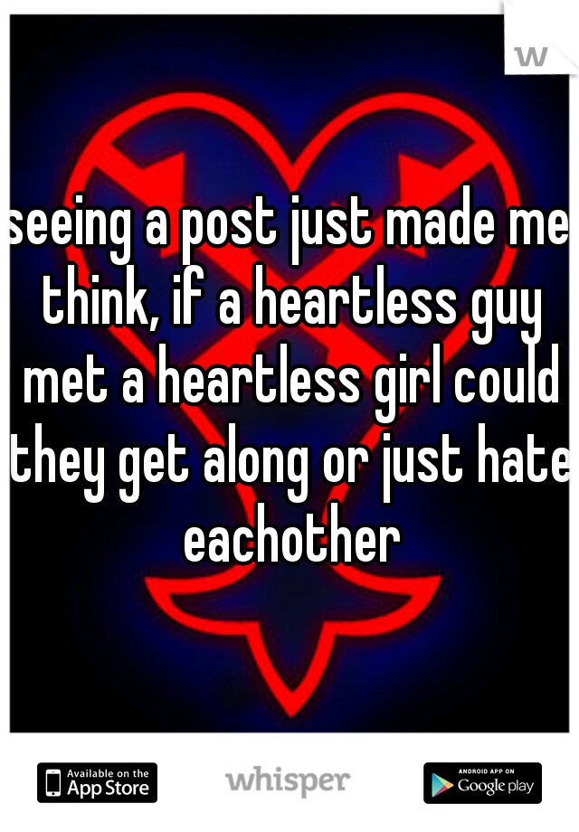 seeing a post just made me think, if a heartless guy met a heartless girl could they get along or just hate eachother