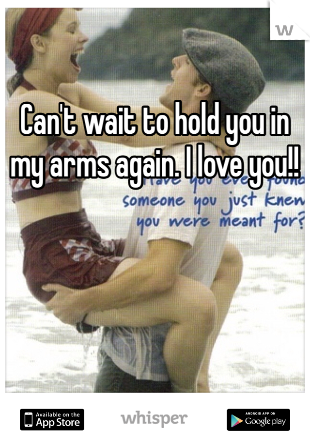 Can't wait to hold you in my arms again. I love you!!
