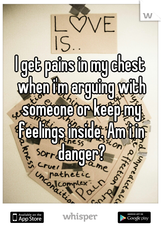 I get pains in my chest when i'm arguing with someone or keep my feelings inside. Am i in danger?