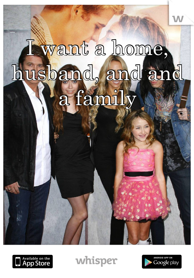I want a home, husband, and and a family