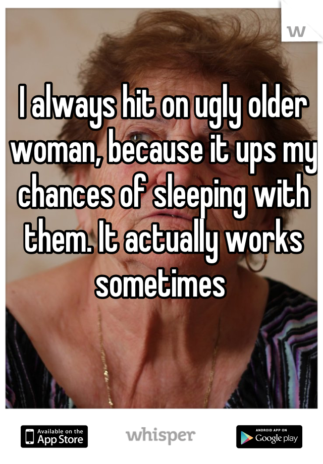 I always hit on ugly older woman, because it ups my chances of sleeping with them. It actually works sometimes