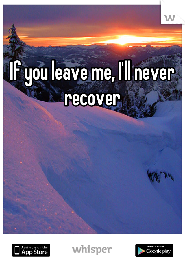 If you leave me, I'll never recover
