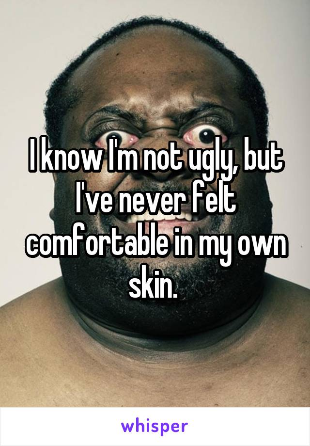 I know I'm not ugly, but I've never felt comfortable in my own skin.