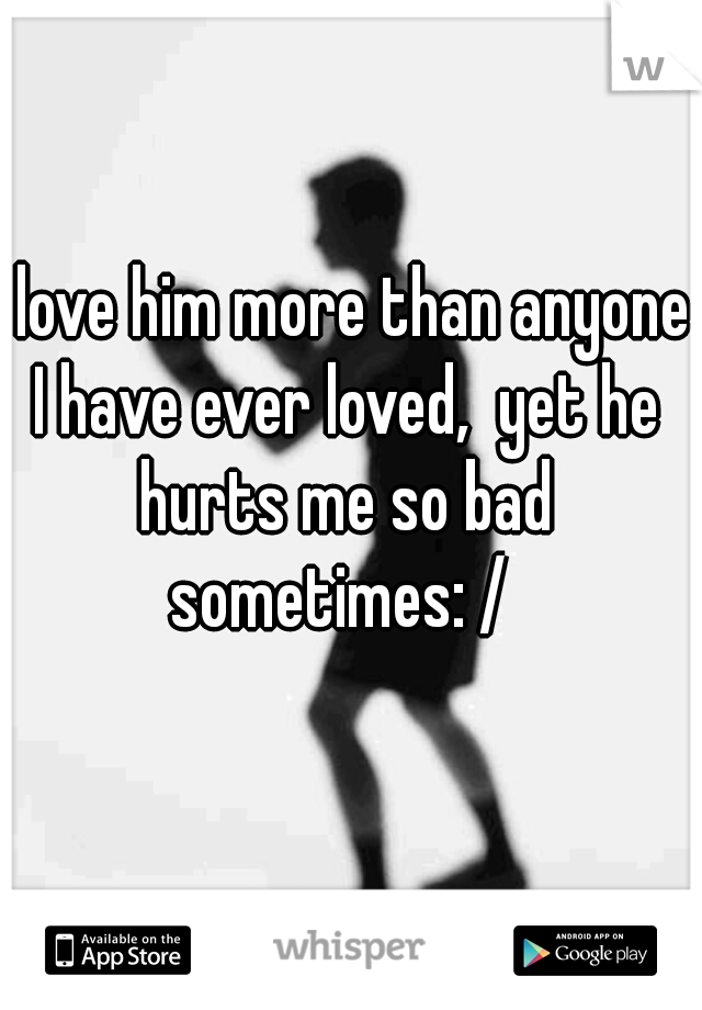 I love him more than anyone I have ever loved,  yet he hurts me so bad sometimes: /