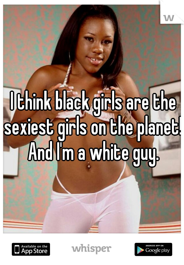 I think black girls are the sexiest girls on the planet! And I'm a white guy.