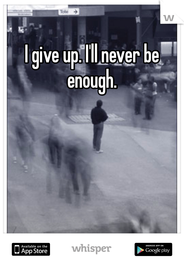 I give up. I'll never be enough.