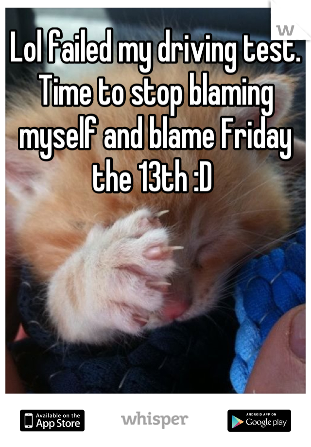 Lol failed my driving test. Time to stop blaming myself and blame Friday the 13th :D