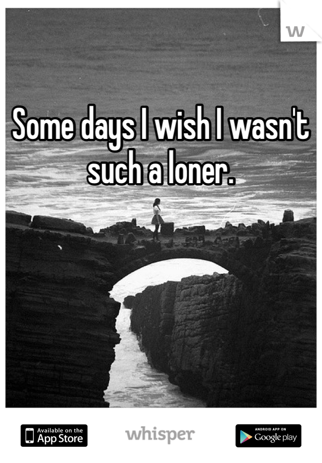 Some days I wish I wasn't such a loner.