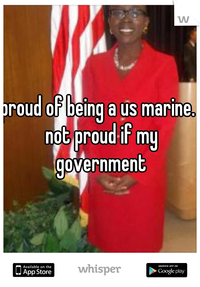 proud of being a us marine.  not proud if my government