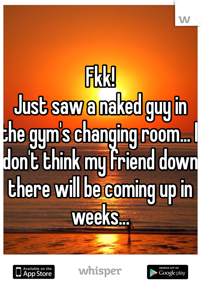 Fkk! Just saw a naked guy in the gym's changing room... I don't think my friend down there will be coming up in weeks...