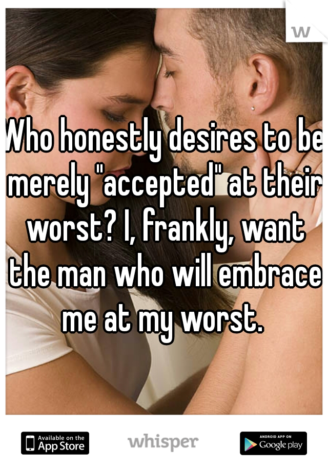 """Who honestly desires to be merely """"accepted"""" at their worst? I, frankly, want the man who will embrace me at my worst."""