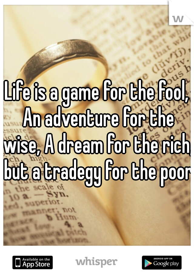 Life is a game for the fool, An adventure for the wise, A dream for the rich, but a tradegy for the poor