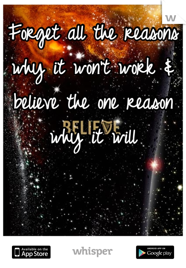 Forget all the reasons why it won't work & believe the one reason why it will