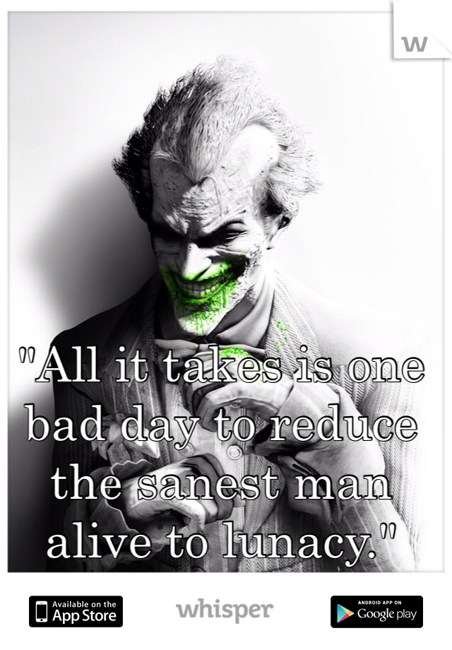 """""""All it takes is one bad day to reduce the sanest man alive to lunacy."""""""