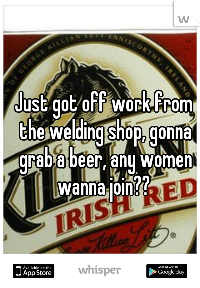 Just got off work from the welding shop, gonna grab a beer, any women wanna join??