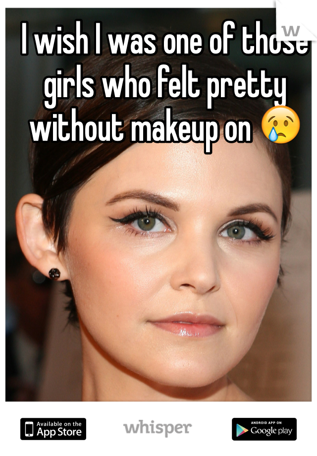 I wish I was one of those girls who felt pretty without makeup on 😢
