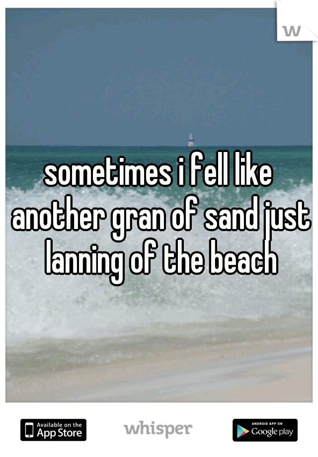 sometimes i fell like another gran of sand just lanning of the beach