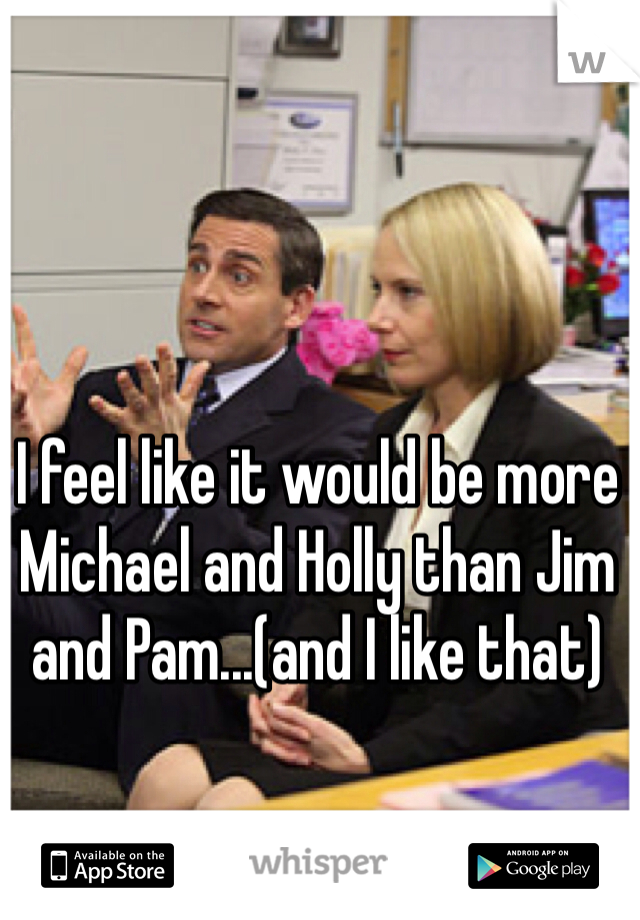 I feel like it would be more Michael and Holly than Jim and Pam...(and I like that)