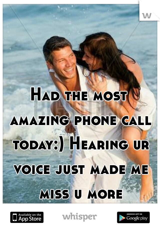 Had the most amazing phone call today:) Hearing ur voice just made me miss u more though...